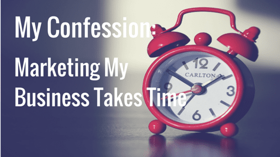 My Confession: Marketing My Business Takes Time